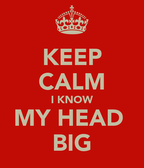 KEEP CALM I KNOW MY HEAD  BIG