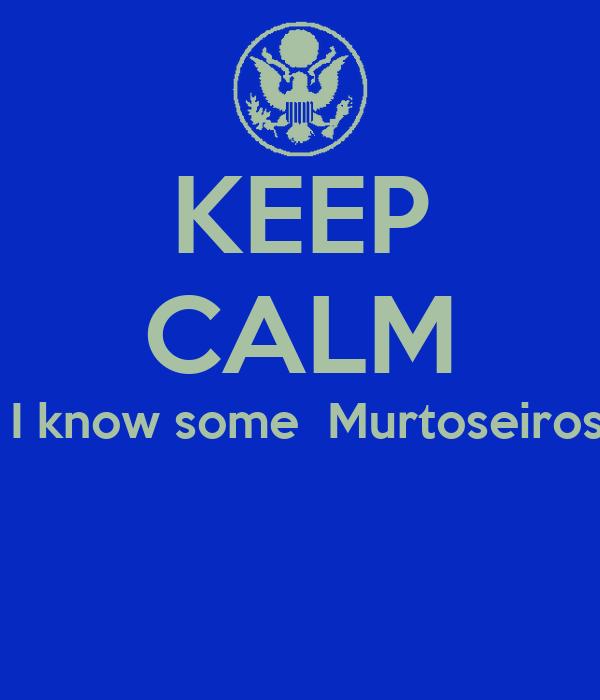 KEEP CALM  I know some  Murtoseiros