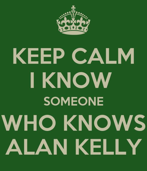 KEEP CALM I KNOW  SOMEONE WHO KNOWS ALAN KELLY