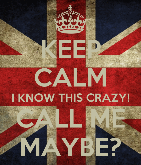 KEEP CALM I KNOW THIS CRAZY! CALL ME MAYBE?