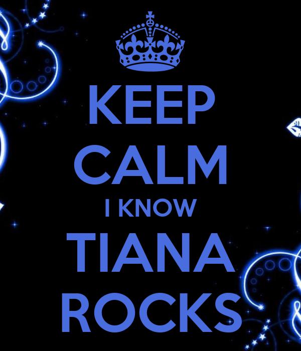 KEEP CALM I KNOW TIANA ROCKS