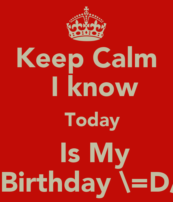 Keep Calm   I know   Today   Is My   Birthday \=D/