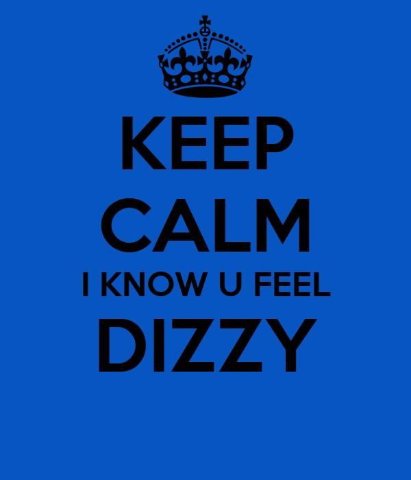 KEEP CALM I KNOW U FEEL DIZZY