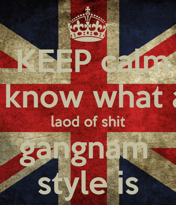 KEEP calm i know what a laod of shit gangnam  style is