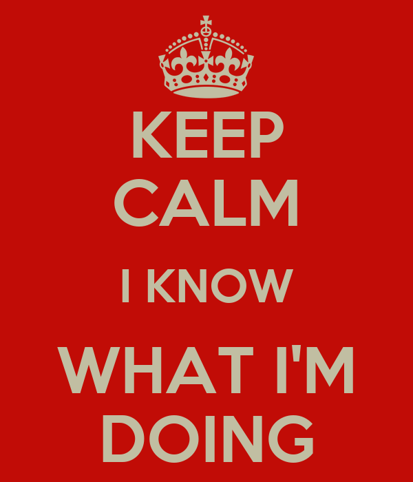 KEEP CALM I KNOW WHAT I'M DOING