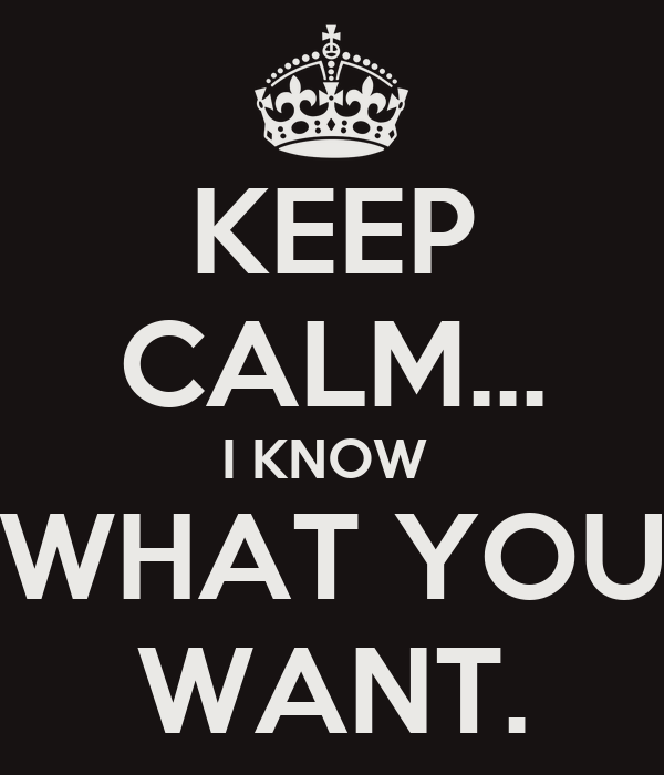KEEP CALM... I KNOW  WHAT YOU WANT.