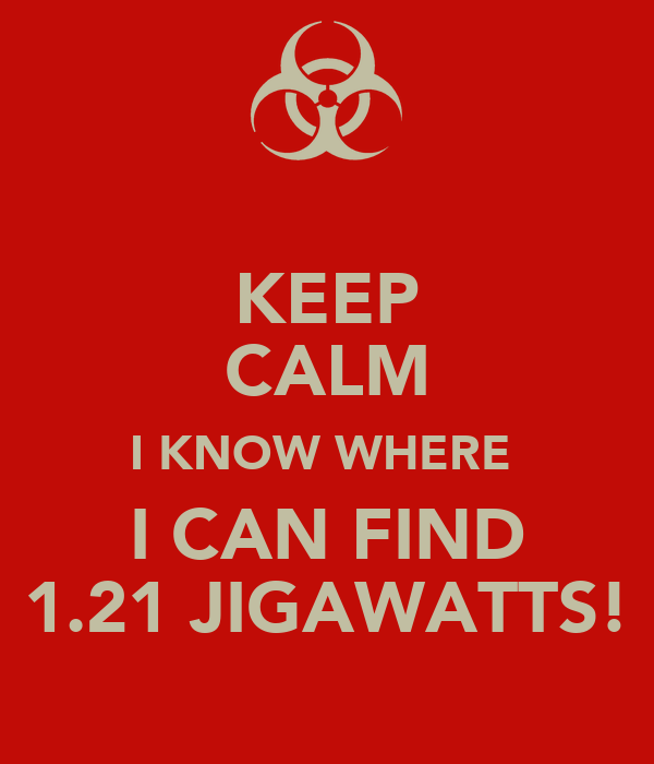 KEEP CALM I KNOW WHERE  I CAN FIND 1.21 JIGAWATTS!