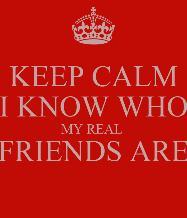 KEEP CALM I KNOW WHO MY REAL  FRIENDS ARE