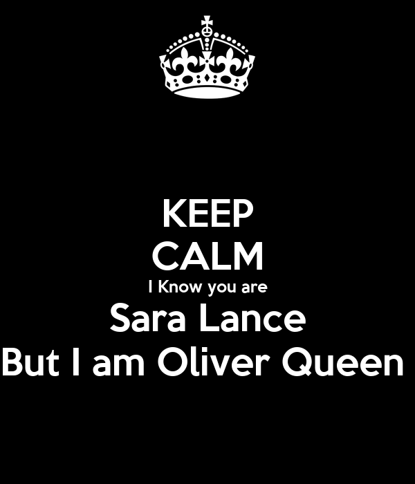 KEEP CALM I Know you are Sara Lance But I am Oliver Queen