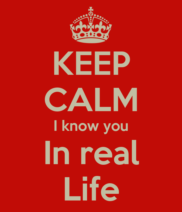 KEEP CALM I know you In real Life