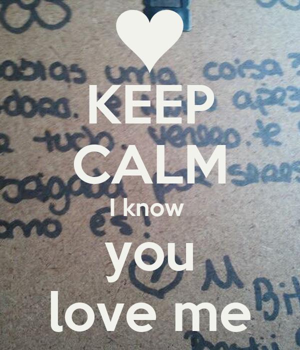 KEEP CALM I know  you love me