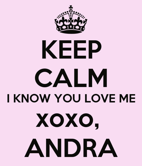 KEEP CALM I KNOW YOU LOVE ME xoxo,  ANDRA
