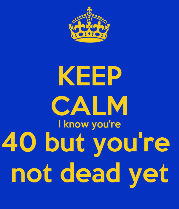 KEEP CALM I know you're 40 but you're  not dead yet