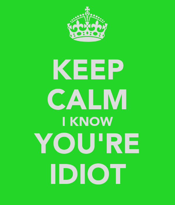 KEEP CALM I KNOW YOU'RE IDIOT