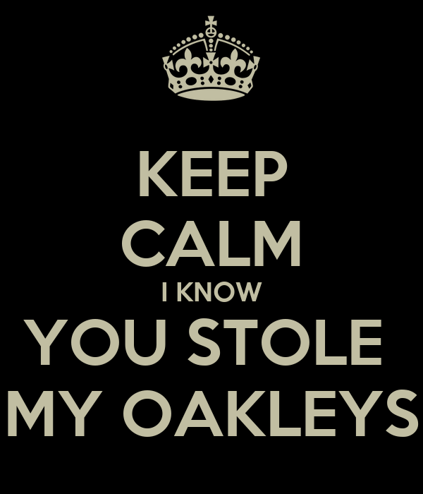 KEEP CALM I KNOW YOU STOLE  MY OAKLEYS