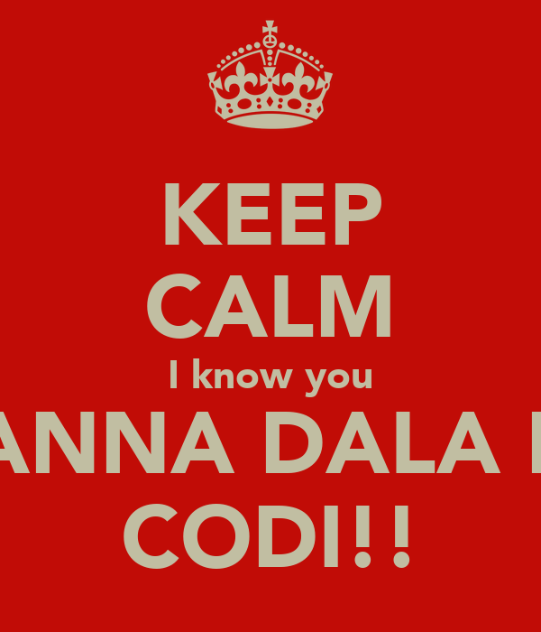 KEEP CALM I know you WANNA DALA ME CODI!!