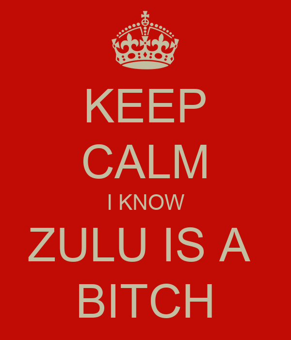 KEEP CALM I KNOW ZULU IS A  BITCH