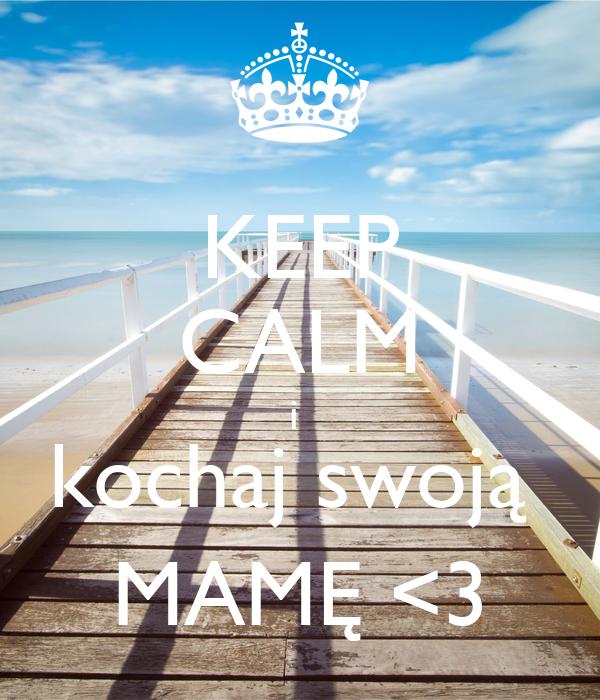 KEEP CALM i  kochaj swoją  MAMĘ <3