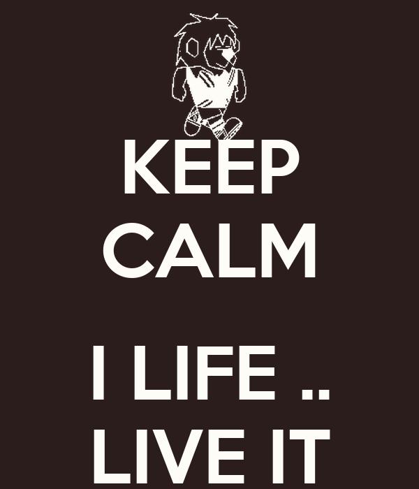 KEEP CALM  I LIFE .. LIVE IT