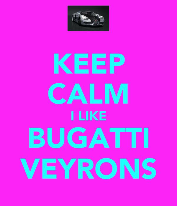 KEEP CALM I LIKE BUGATTI VEYRONS