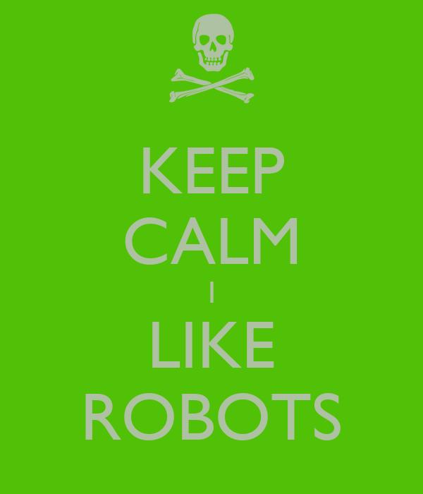 KEEP CALM I LIKE ROBOTS