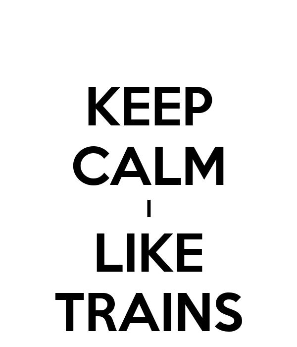 KEEP CALM I LIKE TRAINS