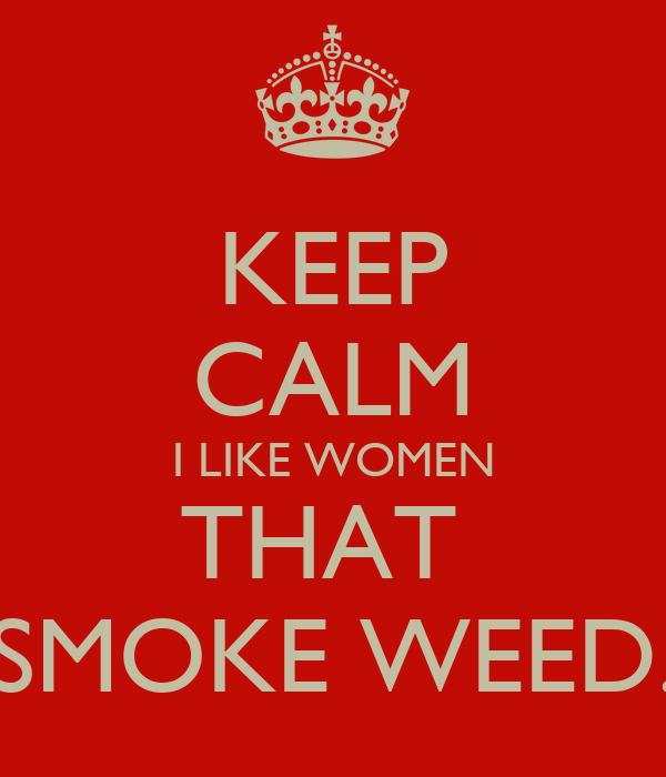 KEEP CALM I LIKE WOMEN THAT  SMOKE WEED.