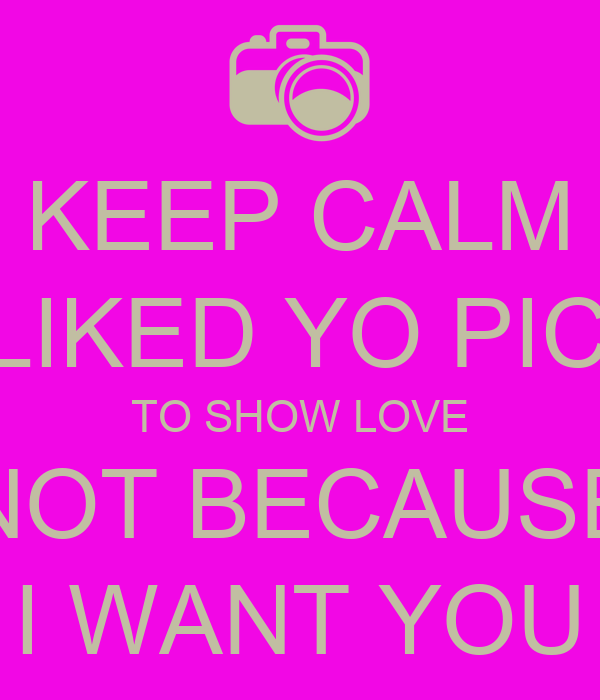 KEEP CALM I LIKED YO PICS TO SHOW LOVE NOT BECAUSE I WANT YOU
