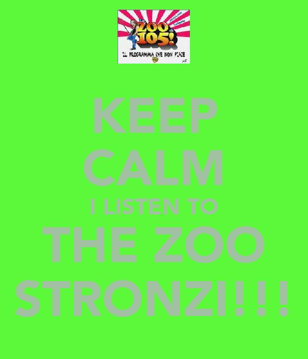 KEEP CALM I LISTEN TO THE ZOO STRONZI!!!