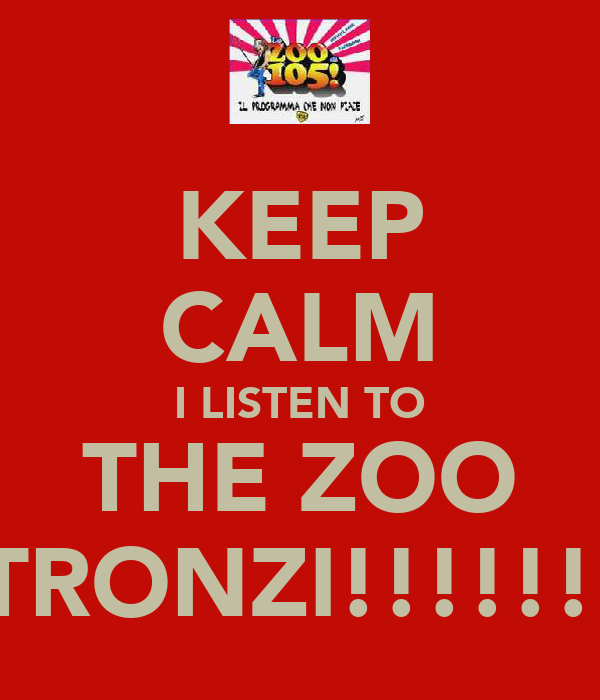KEEP CALM I LISTEN TO THE ZOO STRONZI!!!!!!!!
