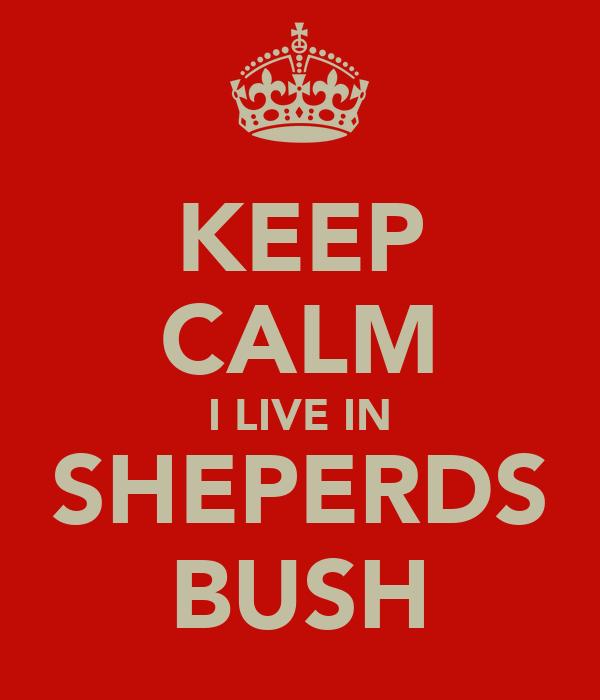 KEEP CALM I LIVE IN SHEPERDS BUSH