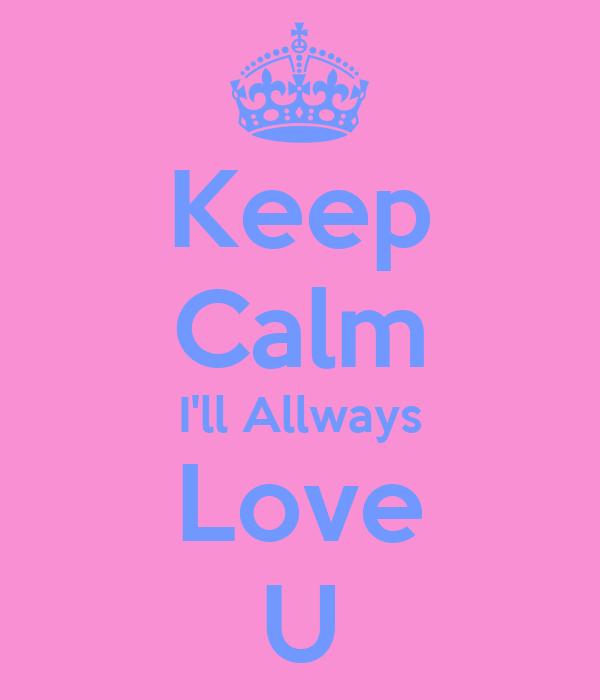 Keep Calm I'll Allways Love U