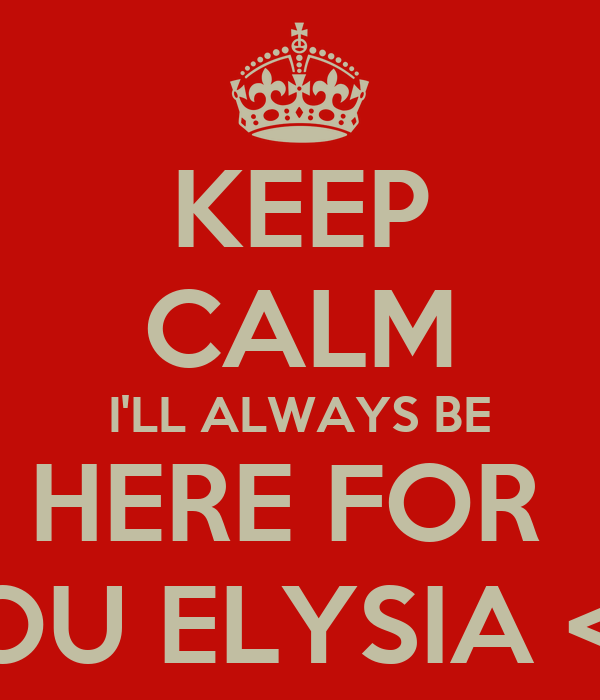 KEEP CALM I'LL ALWAYS BE HERE FOR  YOU ELYSIA <3.