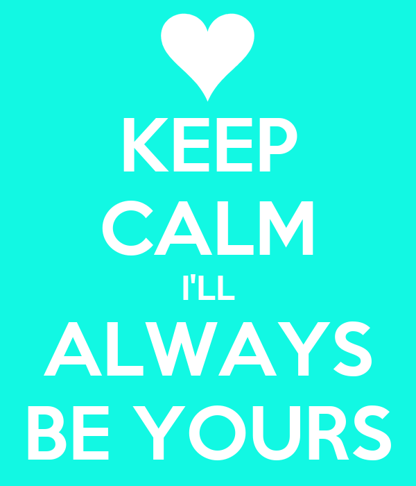 KEEP CALM I'LL ALWAYS BE YOURS