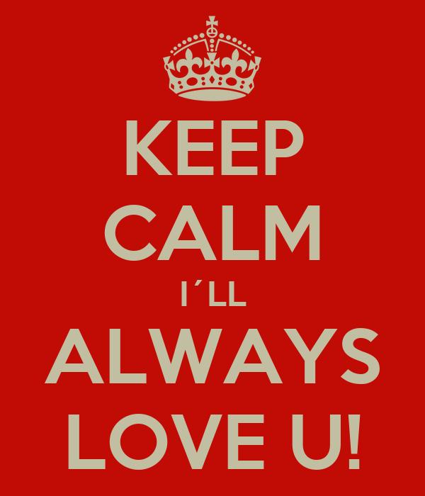 KEEP CALM I´LL ALWAYS LOVE U!