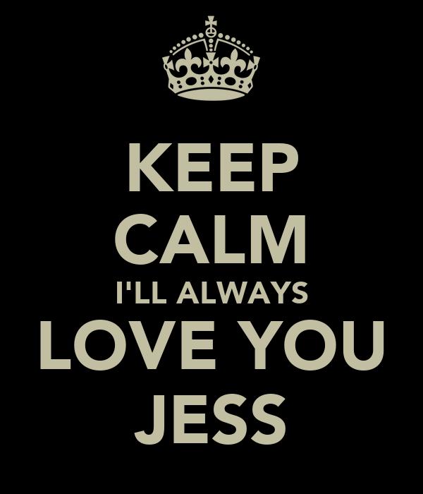 KEEP CALM I'LL ALWAYS LOVE YOU JESS