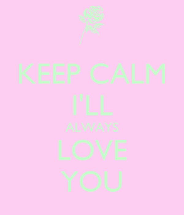 KEEP CALM I'LL ALWAYS LOVE YOU