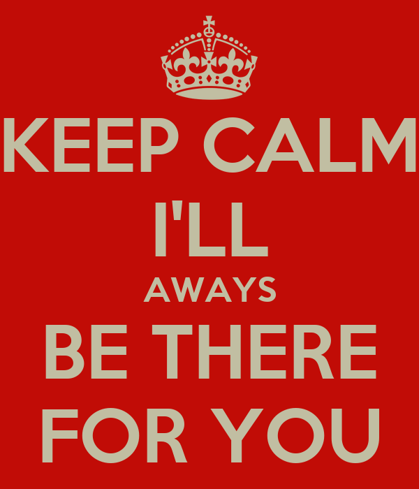 KEEP CALM I'LL AWAYS BE THERE FOR YOU