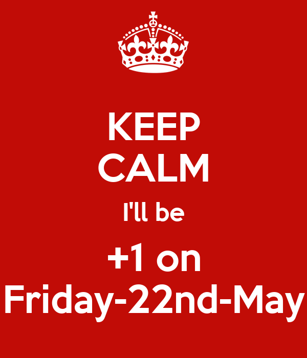 KEEP CALM I'll be +1 on Friday-22nd-May
