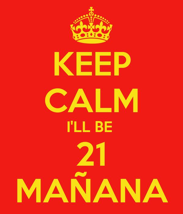 KEEP CALM I'LL BE  21 MAÑANA
