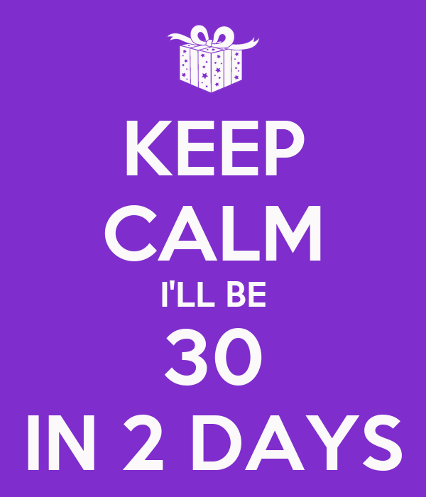 KEEP CALM I'LL BE 30 IN 2 DAYS