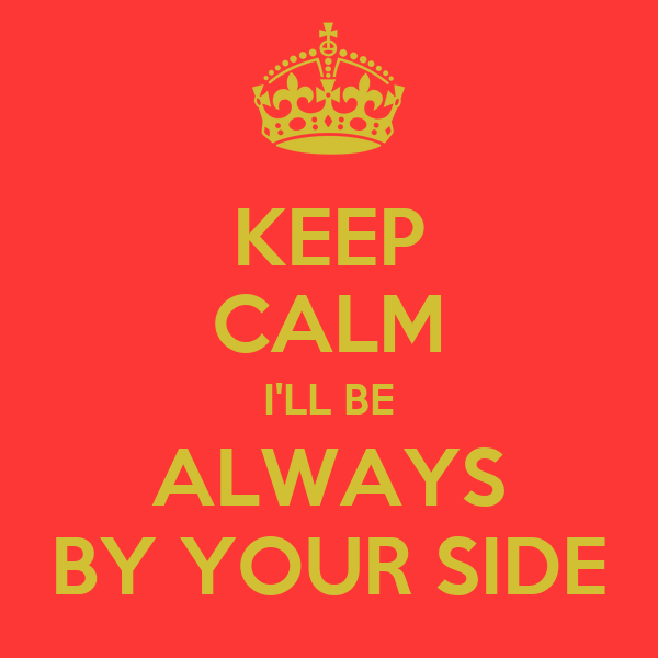KEEP CALM I'LL BE ALWAYS BY YOUR SIDE