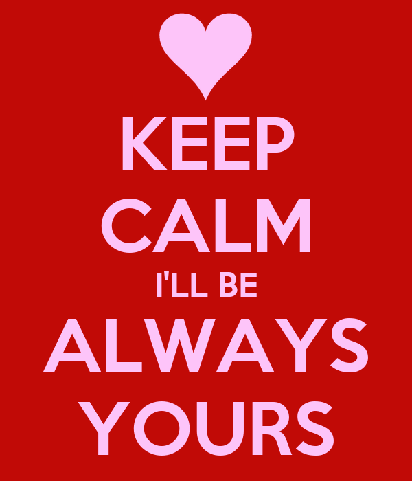 KEEP CALM I'LL BE ALWAYS YOURS