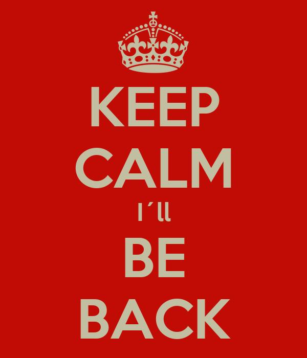KEEP CALM I´ll BE BACK