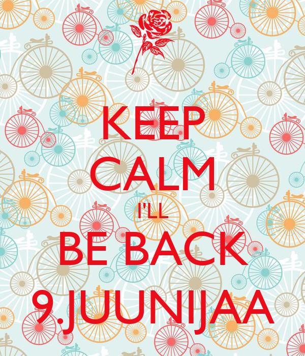 KEEP CALM I'LL BE BACK 9.JUUNIJAA