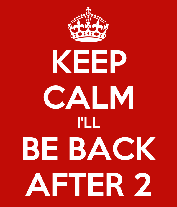 KEEP CALM I'LL BE BACK AFTER 2