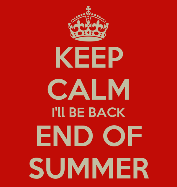 KEEP CALM I'll BE BACK END OF SUMMER