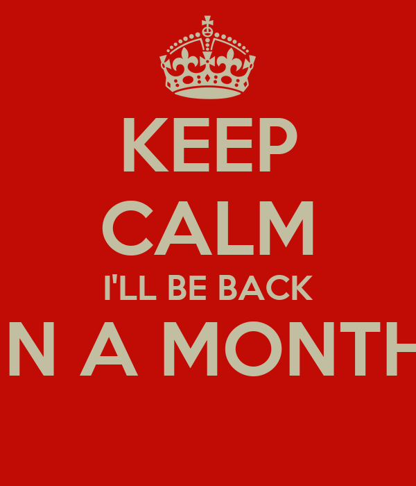 KEEP CALM I'LL BE BACK IN A MONTH
