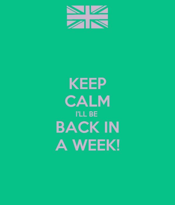 KEEP CALM I'LL BE  BACK IN A WEEK!