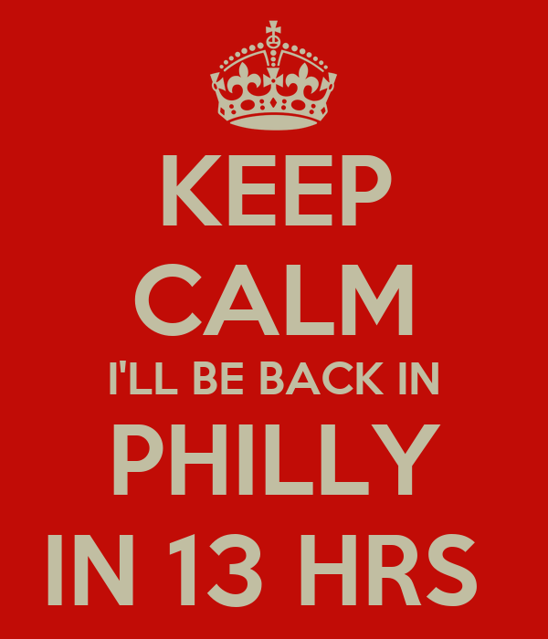 KEEP CALM I'LL BE BACK IN PHILLY IN 13 HRS